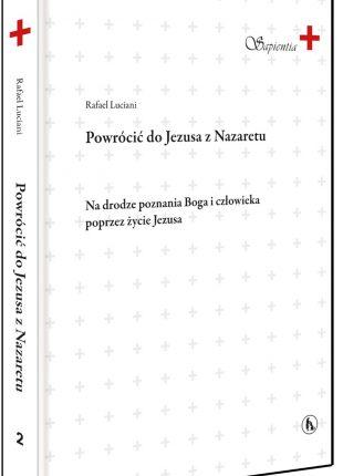 """Rafael Luciani """"Powrócić do Jezusa z Nazaretu. Na drodze poznania Boga i człowieka  poprzez życie Jezusa."""""""