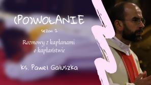 Ks. Paweł Gałuszka. (Po)wołanie – rozmowy z kapłanami o kapłaństwie